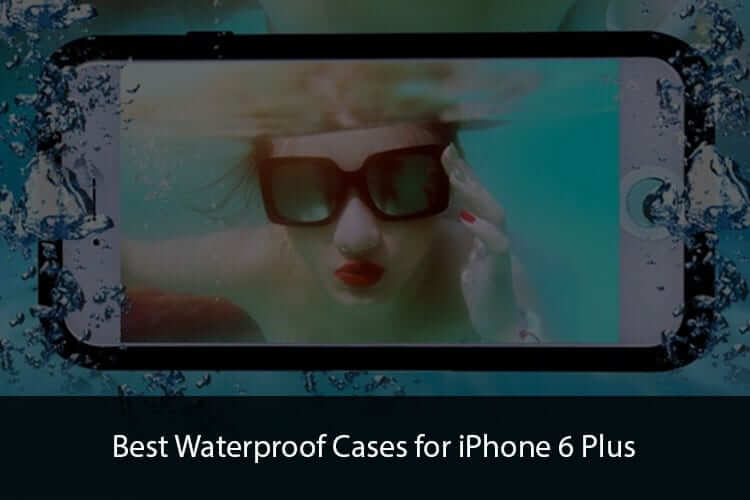 Best Waterproof Cases for iPhone 6 Plus