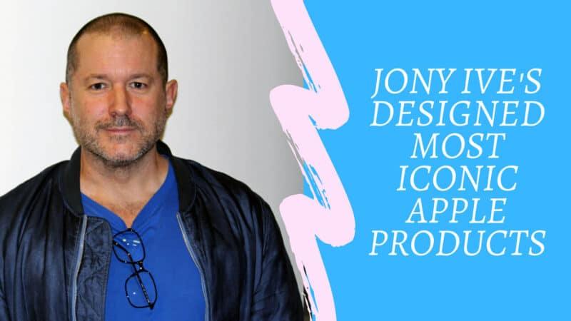Jony Ive Designed Most Iconic Apple Products